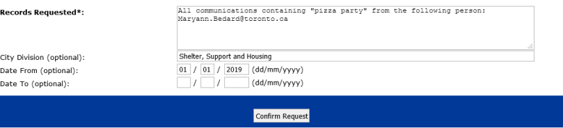 """FOI online form. Request for data question box says: """"All communications containing """"pizza party"""" from the following person: Maryann.Bedard@toronto.ca""""; Division: Shelter, Support and Housing; Date range beginning January 1, 2019"""